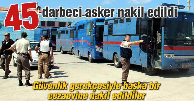45 darbeci asker nakil edildi