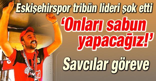 Eskişehirspor tribün liderinden şok tehdit!