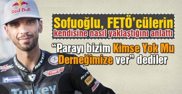 Sofuoğlu, FETÖ'cülerin kendisine nasıl yaklaştığını anlattı