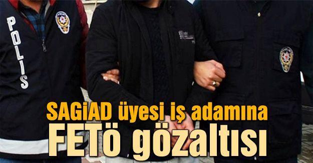SAGİAD üyesi iş adamına FETÖ gözaltısı