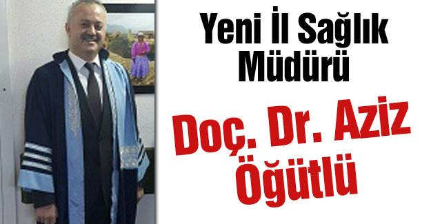 Yeni İl Sağlık Müdürü Doç. Dr. Aziz Öğütlü oldu