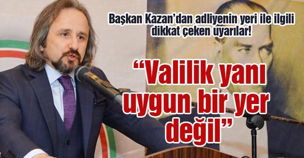Başkan Kazan'dan adliyenin yeri ile ilgili dikkat çeken uyarılar!
