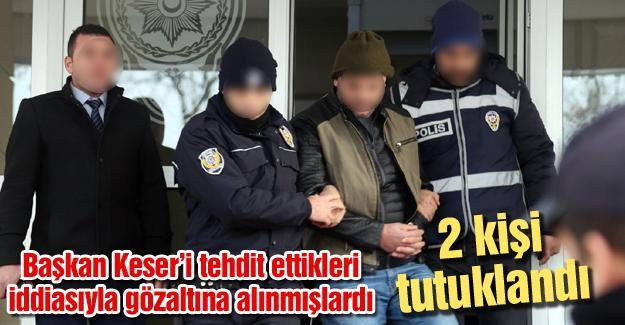 Başkan Keser'i tehdit ettikleri iddia edilen 2 kişi tutuklandı