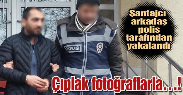 Şantajcı arkadaş polis tarafından yakalandı