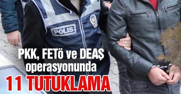 PKK, FETÖ ve DEAŞ operasyonunda 11 tutuklama