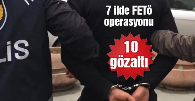 7 ilde FETÖ operasyonu! 10 gözaltı
