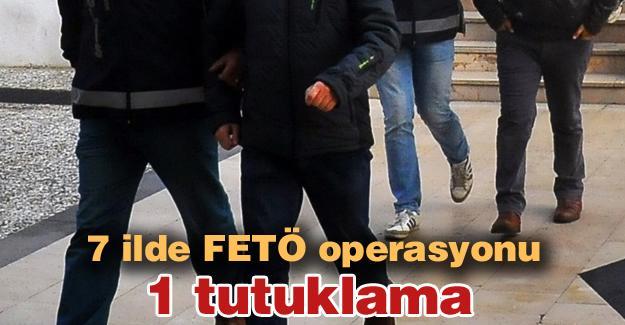 7 ilde FETÖ operasyonu! 1 tutuklama