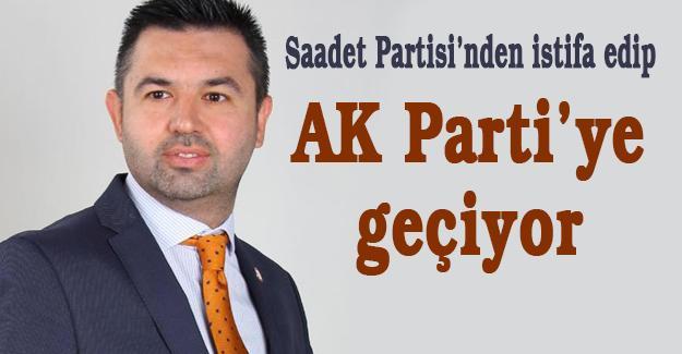 Saadet Partisi'nden istifa edip AK Parti'ye geçiyor