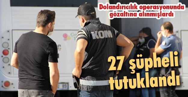 Dolandırıcılık operasyonunda gözaltına alınmışlardı! 27 şüpheli tutuklandı