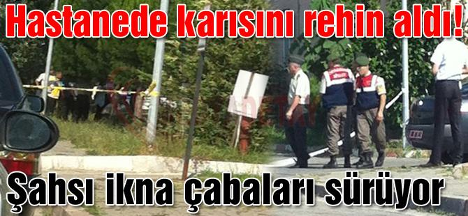 KARISINI HASTANEDE REHİN ALDI