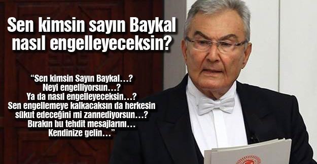 Sen kimsin sayın Baykal, nasıl engelleyeceksin?