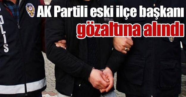 AK Partili eski ilçe başkanı gözaltına alındı