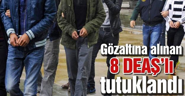 Gözaltına alınan 8 DEAŞ'lı tutuklandı