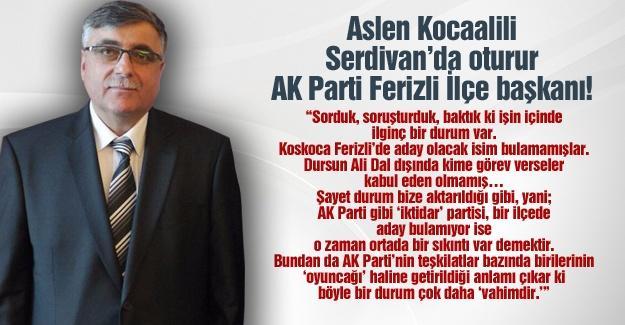 Aslen Kocaalili, Serdivan'da oturur, AK Parti Ferizli İlçe başkanı!…