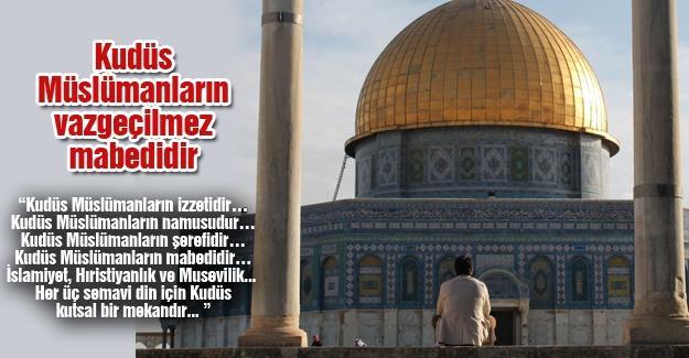 Kudüs Müslümanların vazgeçilmez mabedidir