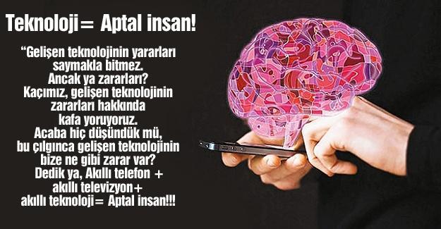 Teknoloji= Aptal insan!