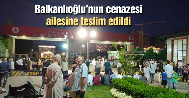 Balkanlıoğlu'nun cenazesi ailesine teslim edildi