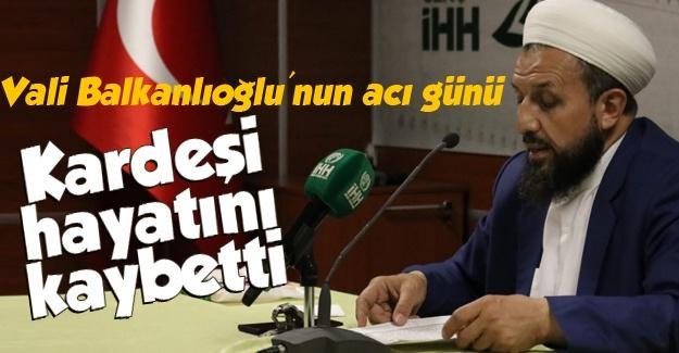 Vali Balkanloğlu'nun kardeşi hayatını kaybetti