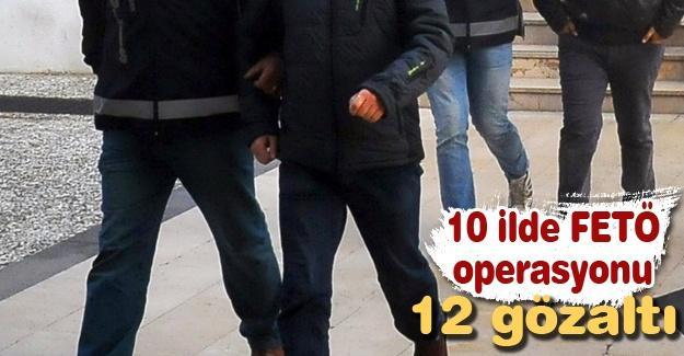 10 ilde FETÖ operasyonu! 12 gözaltı