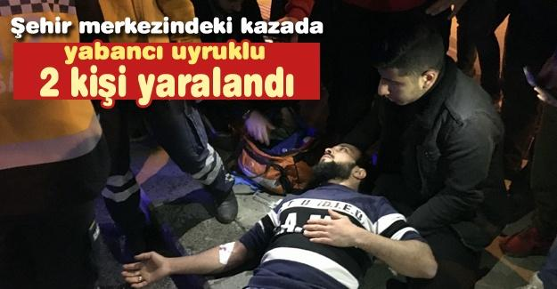Şehir merkezindeki kazada yabancı uyruklu 2 kişi yaralandı