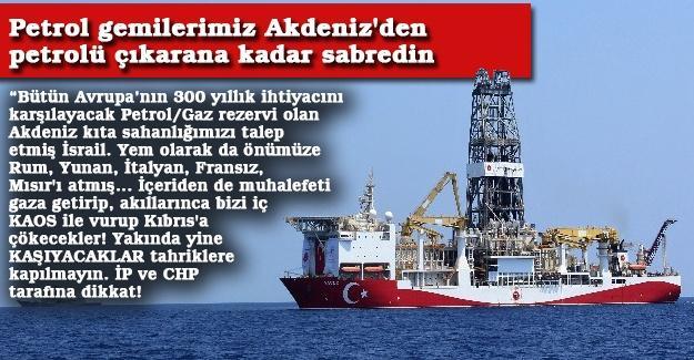Petrol gemilerimiz Akdeniz'den petrolü çıkarana kadar sabredin