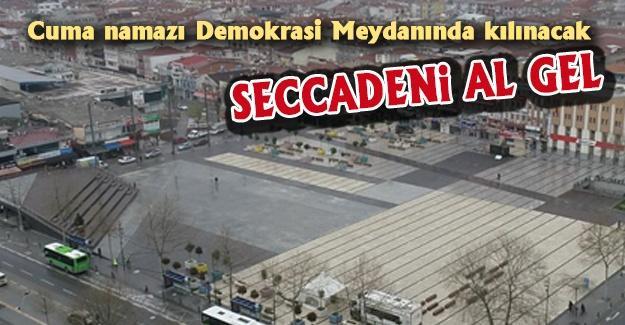 Cuma namazı Demokrasi Meydanında kılınacak