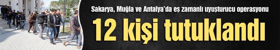 Sakarya, Muğla ve Antalya'da eş zamanlı uyuşturucu operasyonu