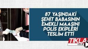Şehit babasının emekli maaşını polis ekipleri teslim etti